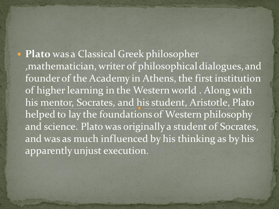 Plato was a Classical Greek philosopher,mathematician, writer of philosophical dialogues, and founder of the Academy in Athens, the first institution