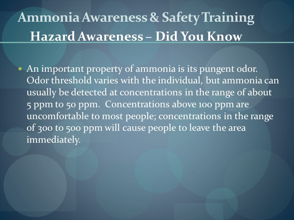 An important property of ammonia is its pungent odor. Odor threshold varies with the individual, but ammonia can usually be detected at concentrations