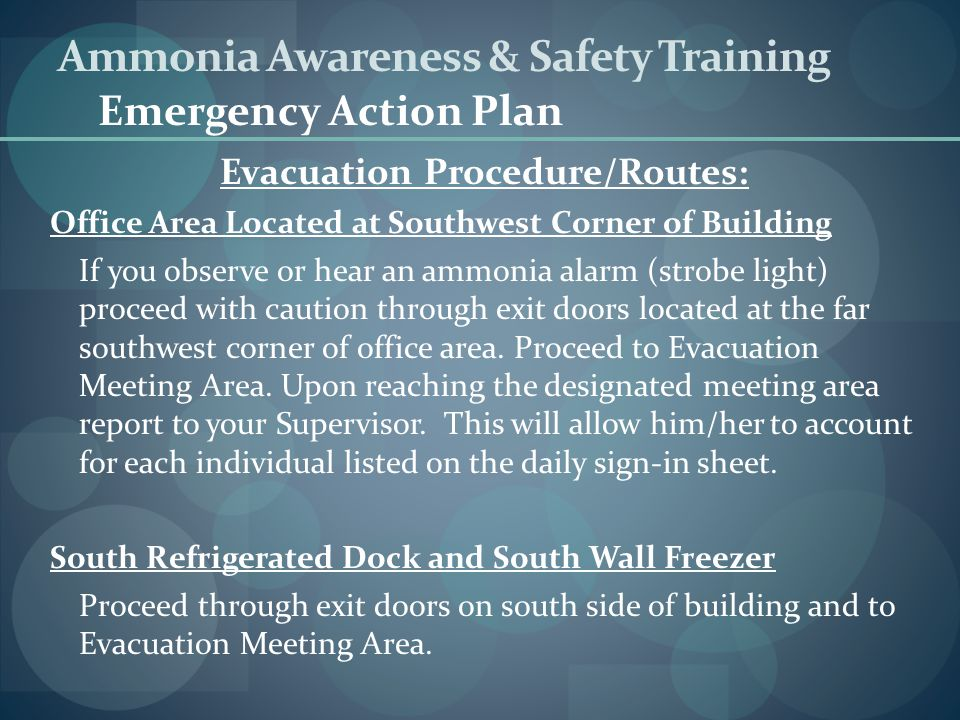 Evacuation Procedure/Routes: Office Area Located at Southwest Corner of Building If you observe or hear an ammonia alarm (strobe light) proceed with c