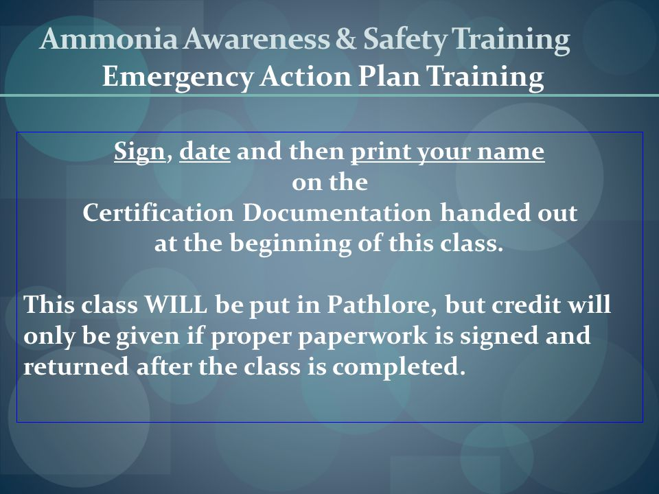 Ammonia Awareness & Safety Training Emergency Action Plan Training Sign, date and then print your name on the Certification Documentation handed out a