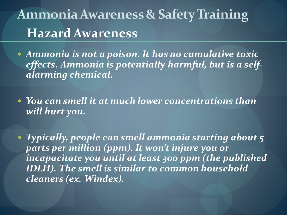 Ammonia Awareness & Safety Training Ammonia is not a poison. It has no cumulative toxic effects. Ammonia is potentially harmful, but is a self- alarmi