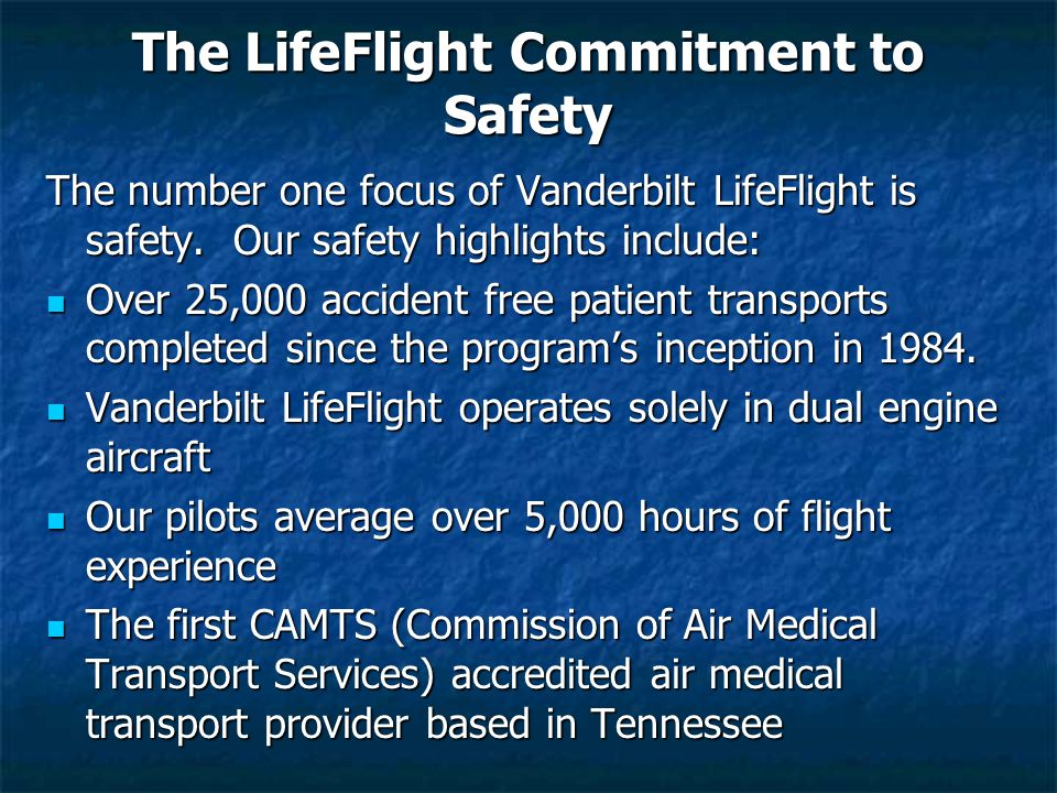The LifeFlight Commitment to Safety The number one focus of Vanderbilt LifeFlight is safety. Our safety highlights include: Over 25,000 accident free
