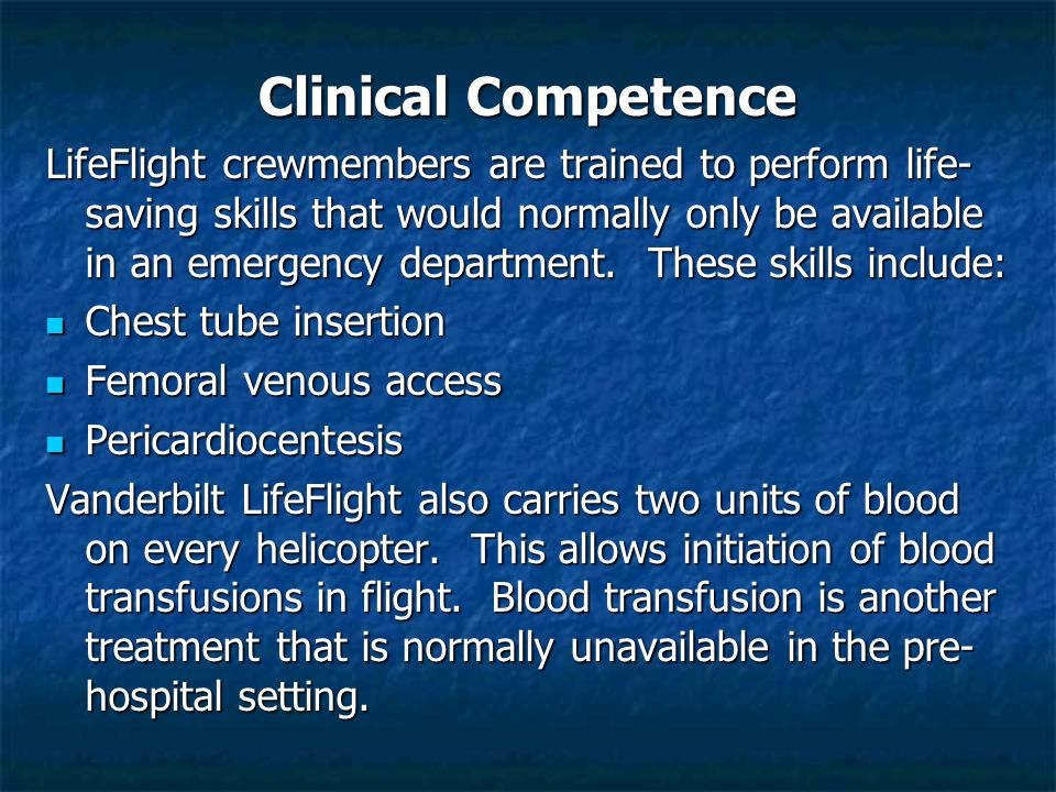 Clinical Competence LifeFlight crewmembers are trained to perform life- saving skills that would normally only be available in an emergency department