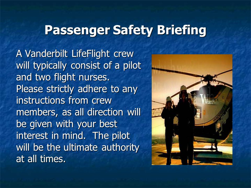 Passenger Safety Briefing A Vanderbilt LifeFlight crew will typically consist of a pilot and two flight nurses. Please strictly adhere to any instruct
