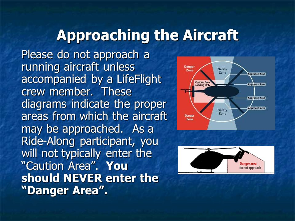 Approaching the Aircraft Please do not approach a running aircraft unless accompanied by a LifeFlight crew member. These diagrams indicate the proper