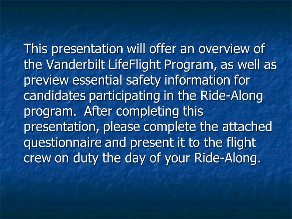 This presentation will offer an overview of the Vanderbilt LifeFlight Program, as well as preview essential safety information for candidates particip