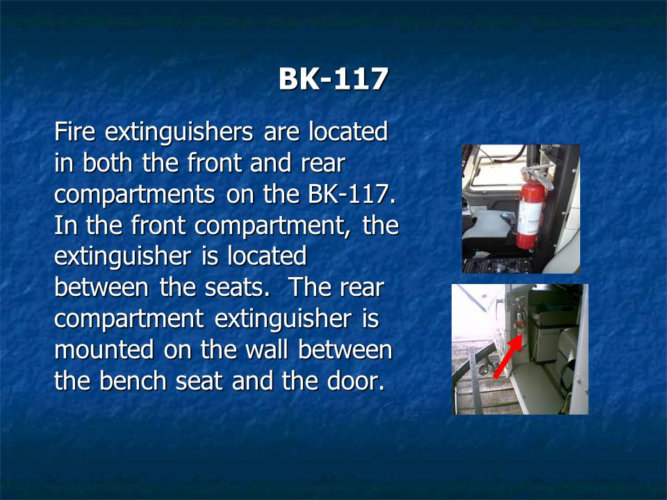 BK-117 Fire extinguishers are located in both the front and rear compartments on the BK-117. In the front compartment, the extinguisher is located bet