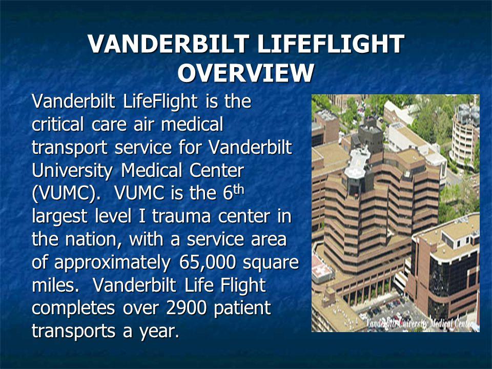 VANDERBILT LIFEFLIGHT OVERVIEW Vanderbilt LifeFlight is the critical care air medical transport service for Vanderbilt University Medical Center (VUMC