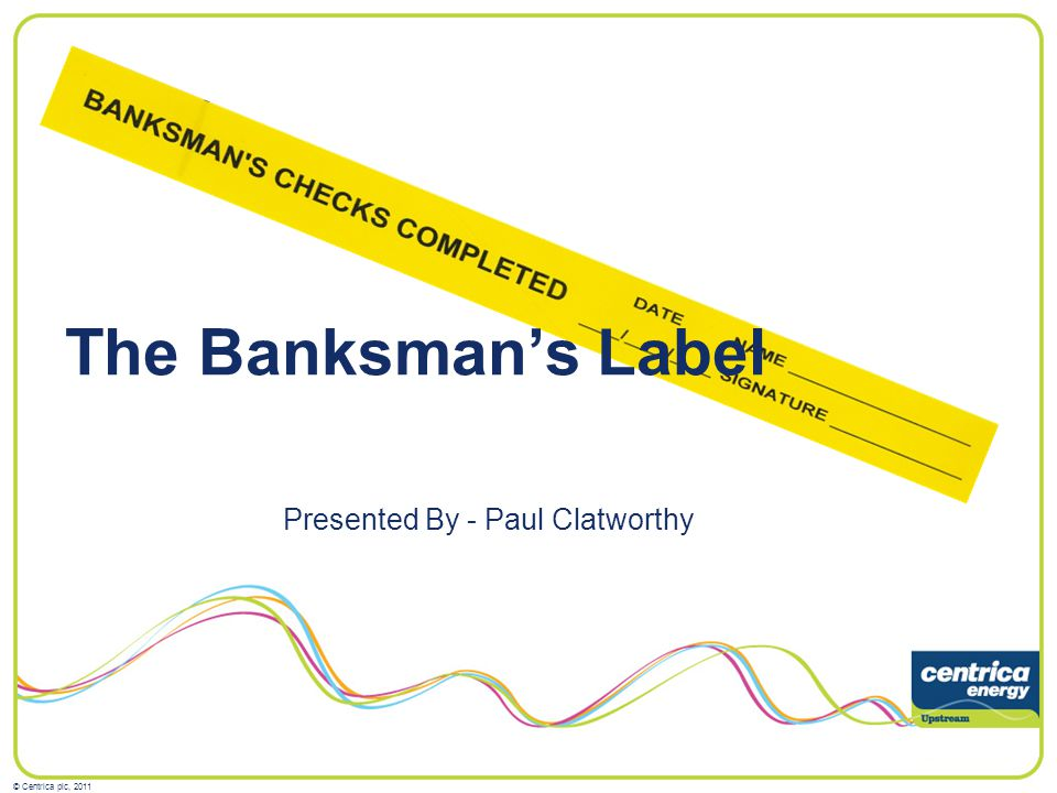© Centrica plc, 2011 The Banksmans Label Presented By - Paul Clatworthy