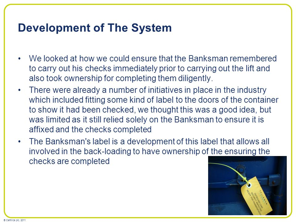© Centrica plc, 2011 Development of The System We looked at how we could ensure that the Banksman remembered to carry out his checks immediately prior to carrying out the lift and also took ownership for completing them diligently.