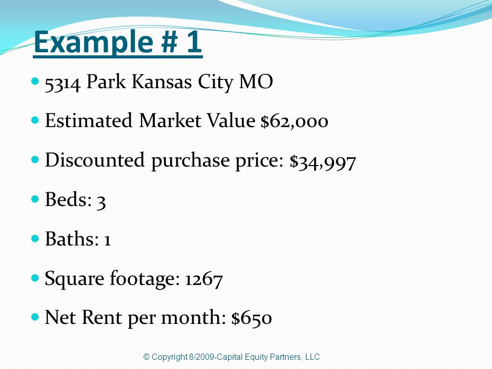 Example # 1 5314 Park Kansas City MO Estimated Market Value $62,000 Discounted purchase price: $34,997 Beds: 3 Baths: 1 Square footage: 1267 Net Rent per month: $650 © Copyright 8/2009-Capital Equity Partners, LLC