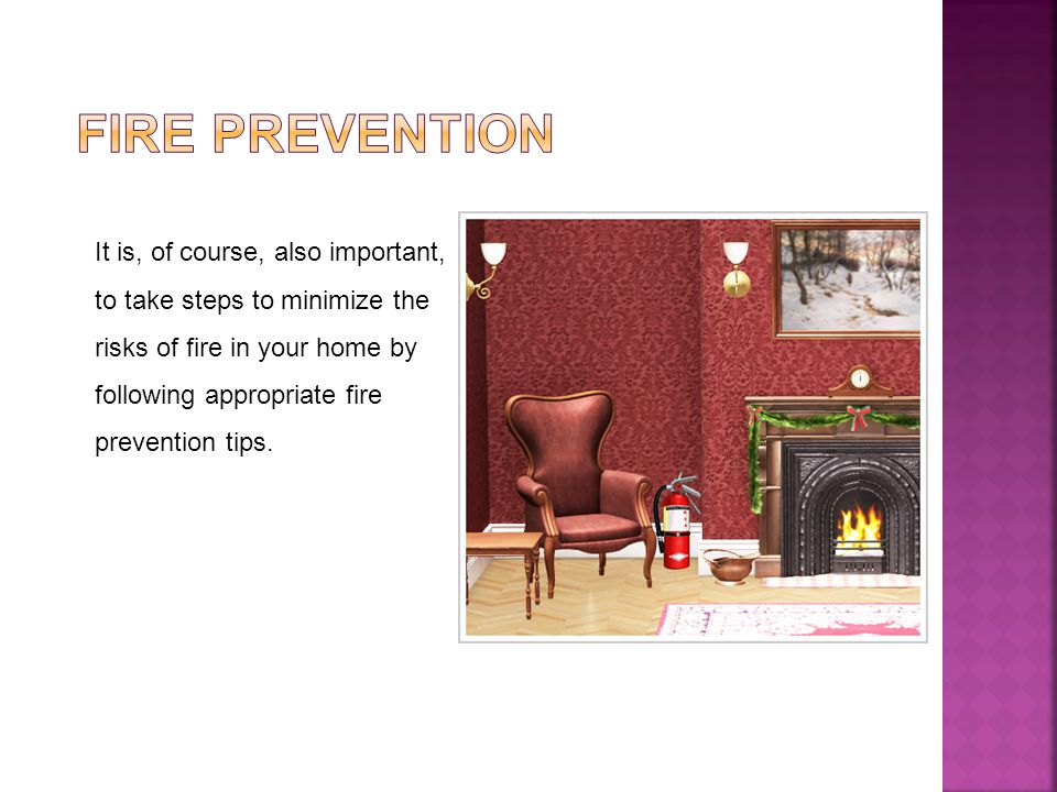 It is, of course, also important, to take steps to minimize the risks of fire in your home by following appropriate fire prevention tips.