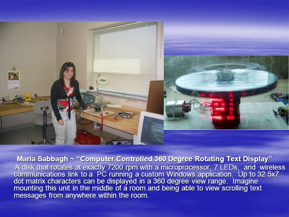 Maria Sabbagh ~ Computer Controlled 360 Degree Rotating Text Display A disk that rotates at exactly 7200 rpm with a microprocessor, 7 LEDs, and wireless communications link to a PC running a custom Windows application.