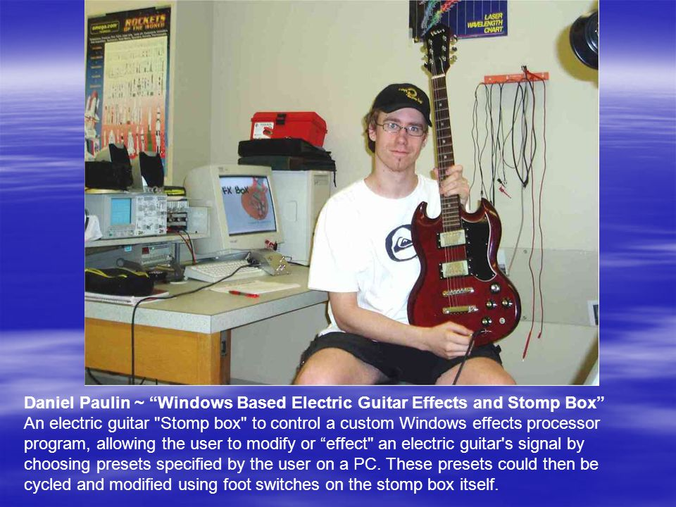 Daniel Paulin ~ Windows Based Electric Guitar Effects and Stomp Box An electric guitar Stomp box to control a custom Windows effects processor program, allowing the user to modify or effect an electric guitar s signal by choosing presets specified by the user on a PC.