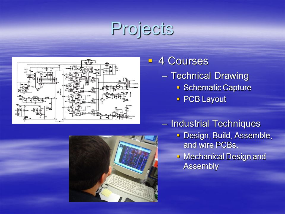Projects 4 Courses 4 Courses –Technical Drawing Schematic Capture PCB Layout –Industrial Techniques Design, Build, Assemble, and wire PCBs.