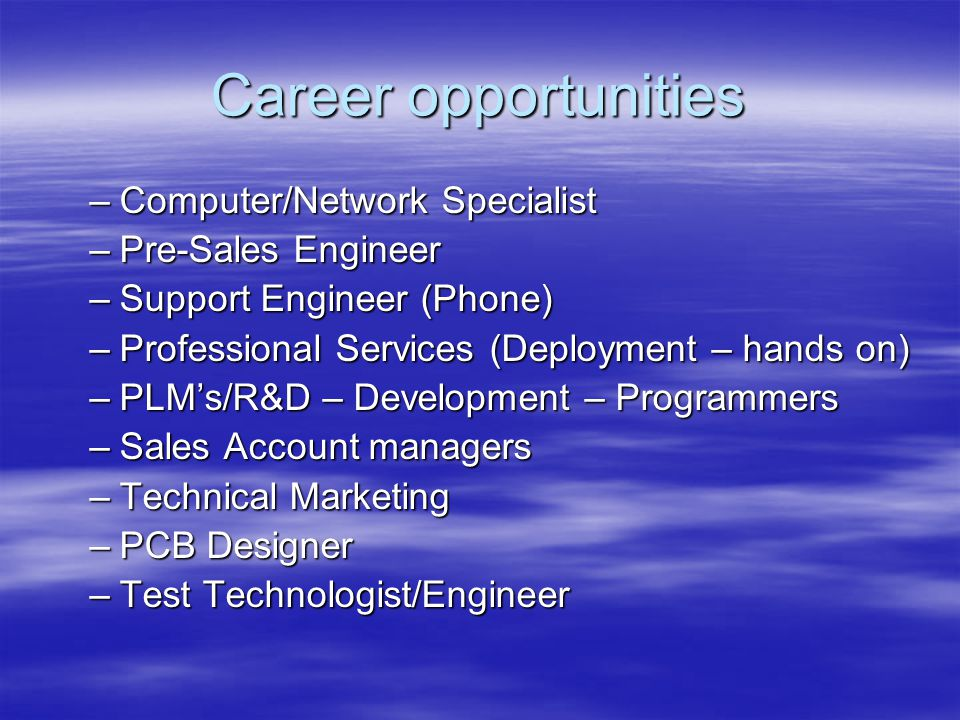 Career opportunities –Computer/Network Specialist –Pre-Sales Engineer –Support Engineer (Phone) –Professional Services (Deployment – hands on) –PLMs/R&D – Development – Programmers –Sales Account managers –Technical Marketing –PCB Designer –Test Technologist/Engineer