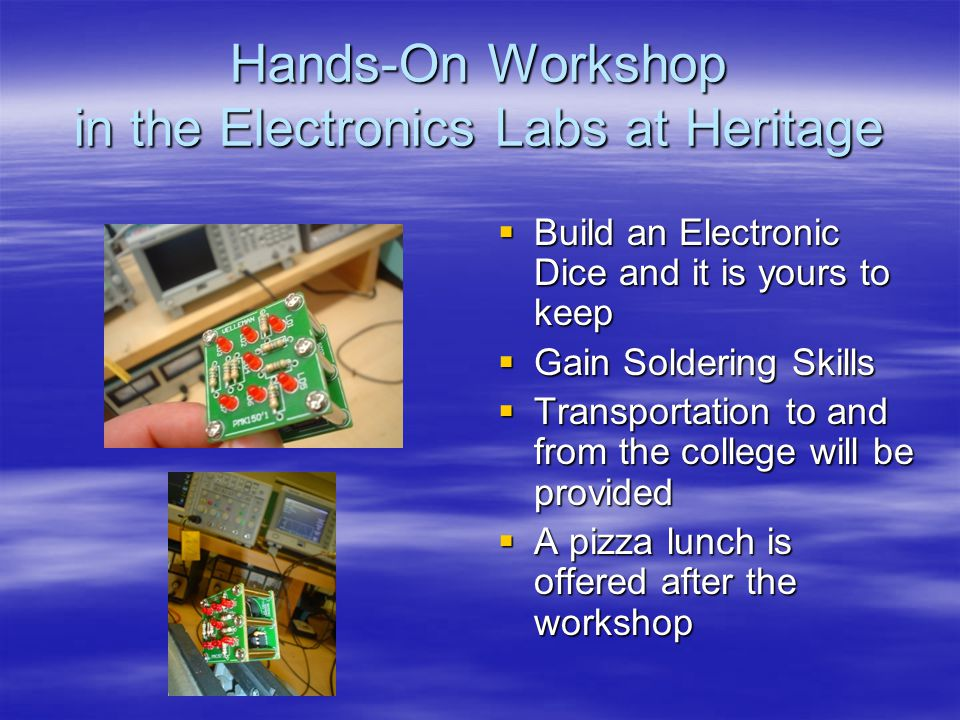 Hands-On Workshop in the Electronics Labs at Heritage Build an Electronic Dice and it is yours to keep Build an Electronic Dice and it is yours to keep Gain Soldering Skills Gain Soldering Skills Transportation to and from the college will be provided Transportation to and from the college will be provided A pizza lunch is offered after the workshop A pizza lunch is offered after the workshop