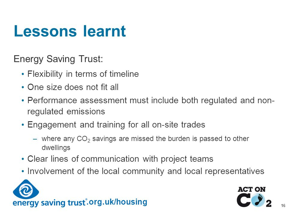 Presentation Title.org.uk/housing 16 Lessons learnt Energy Saving Trust: Flexibility in terms of timeline One size does not fit all Performance assessment must include both regulated and non- regulated emissions Engagement and training for all on-site trades –where any CO 2 savings are missed the burden is passed to other dwellings Clear lines of communication with project teams Involvement of the local community and local representatives