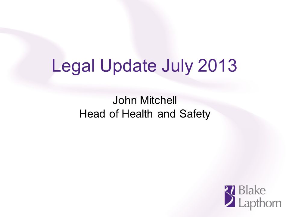 Legal Update July 2013 John Mitchell Head of Health and Safety