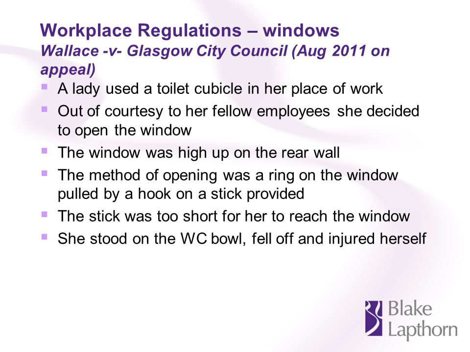 Workplace Regulations – windows Wallace -v- Glasgow City Council (Aug 2011 on appeal) A lady used a toilet cubicle in her place of work Out of courtesy to her fellow employees she decided to open the window The window was high up on the rear wall The method of opening was a ring on the window pulled by a hook on a stick provided The stick was too short for her to reach the window She stood on the WC bowl, fell off and injured herself