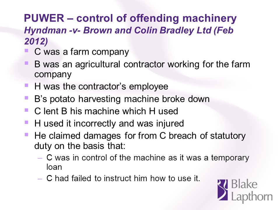 PUWER – control of offending machinery Hyndman -v- Brown and Colin Bradley Ltd (Feb 2012) C was a farm company B was an agricultural contractor working for the farm company H was the contractors employee Bs potato harvesting machine broke down C lent B his machine which H used H used it incorrectly and was injured He claimed damages for from C breach of statutory duty on the basis that: –C was in control of the machine as it was a temporary loan –C had failed to instruct him how to use it.