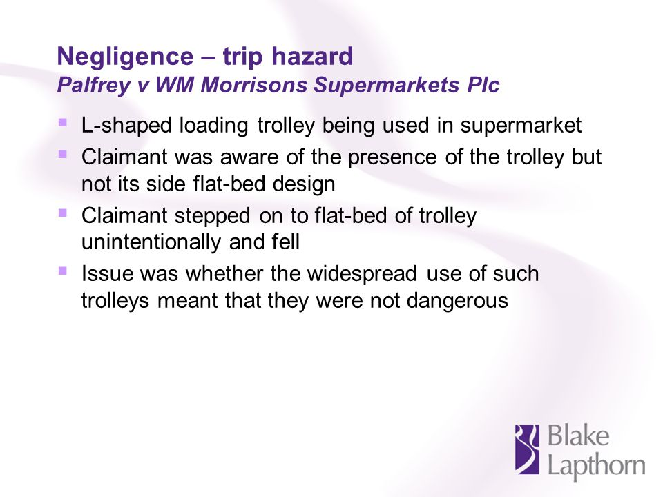 Negligence – trip hazard Palfrey v WM Morrisons Supermarkets Plc L-shaped loading trolley being used in supermarket Claimant was aware of the presence