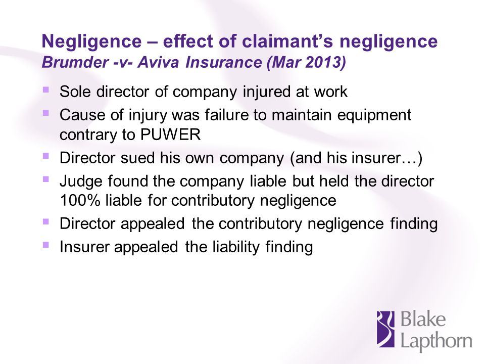 Negligence – effect of claimants negligence Brumder -v- Aviva Insurance (Mar 2013) Sole director of company injured at work Cause of injury was failure to maintain equipment contrary to PUWER Director sued his own company (and his insurer…) Judge found the company liable but held the director 100% liable for contributory negligence Director appealed the contributory negligence finding Insurer appealed the liability finding