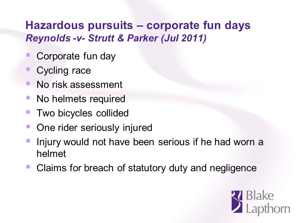 Hazardous pursuits – corporate fun days Reynolds -v- Strutt & Parker (Jul 2011) Corporate fun day Cycling race No risk assessment No helmets required Two bicycles collided One rider seriously injured Injury would not have been serious if he had worn a helmet Claims for breach of statutory duty and negligence