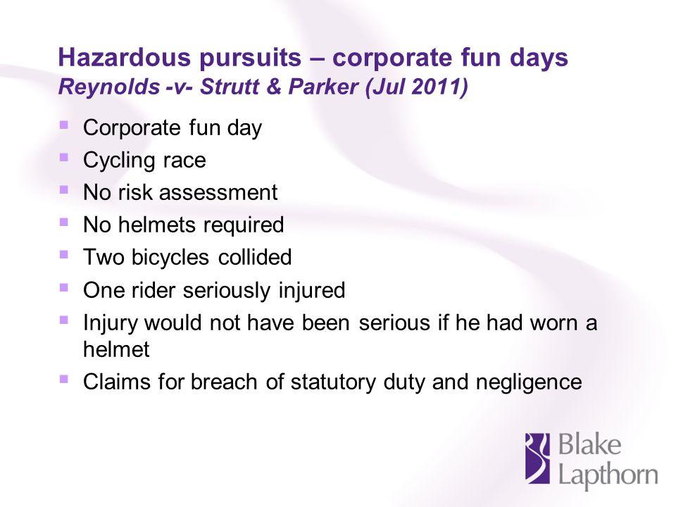 Hazardous pursuits – corporate fun days Reynolds -v- Strutt & Parker (Jul 2011) Corporate fun day Cycling race No risk assessment No helmets required