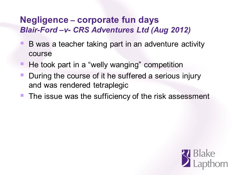 Negligence – corporate fun days Blair-Ford –v- CRS Adventures Ltd (Aug 2012) B was a teacher taking part in an adventure activity course He took part in a welly wanging competition During the course of it he suffered a serious injury and was rendered tetraplegic The issue was the sufficiency of the risk assessment