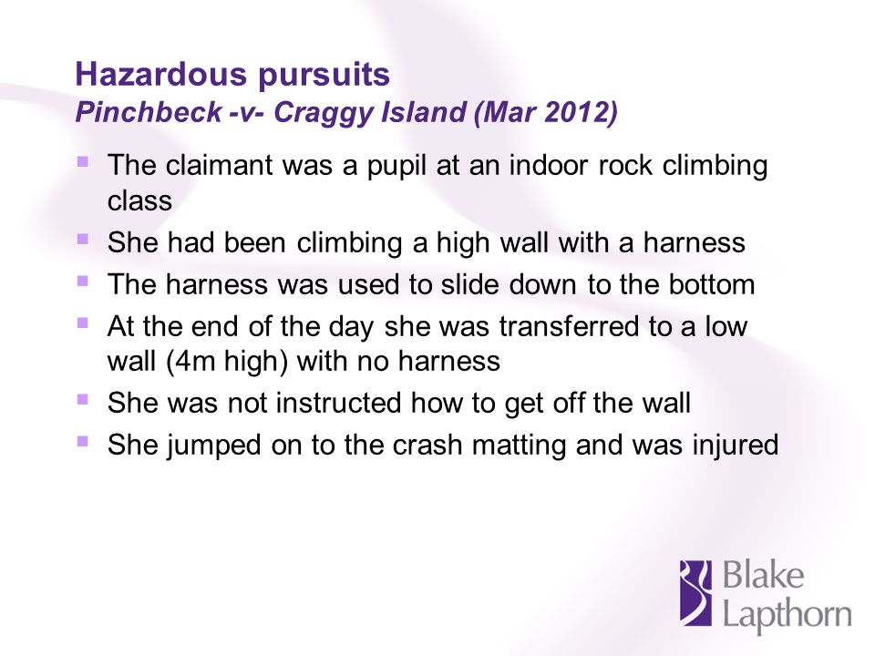 Hazardous pursuits Pinchbeck -v- Craggy Island (Mar 2012) The claimant was a pupil at an indoor rock climbing class She had been climbing a high wall with a harness The harness was used to slide down to the bottom At the end of the day she was transferred to a low wall (4m high) with no harness She was not instructed how to get off the wall She jumped on to the crash matting and was injured