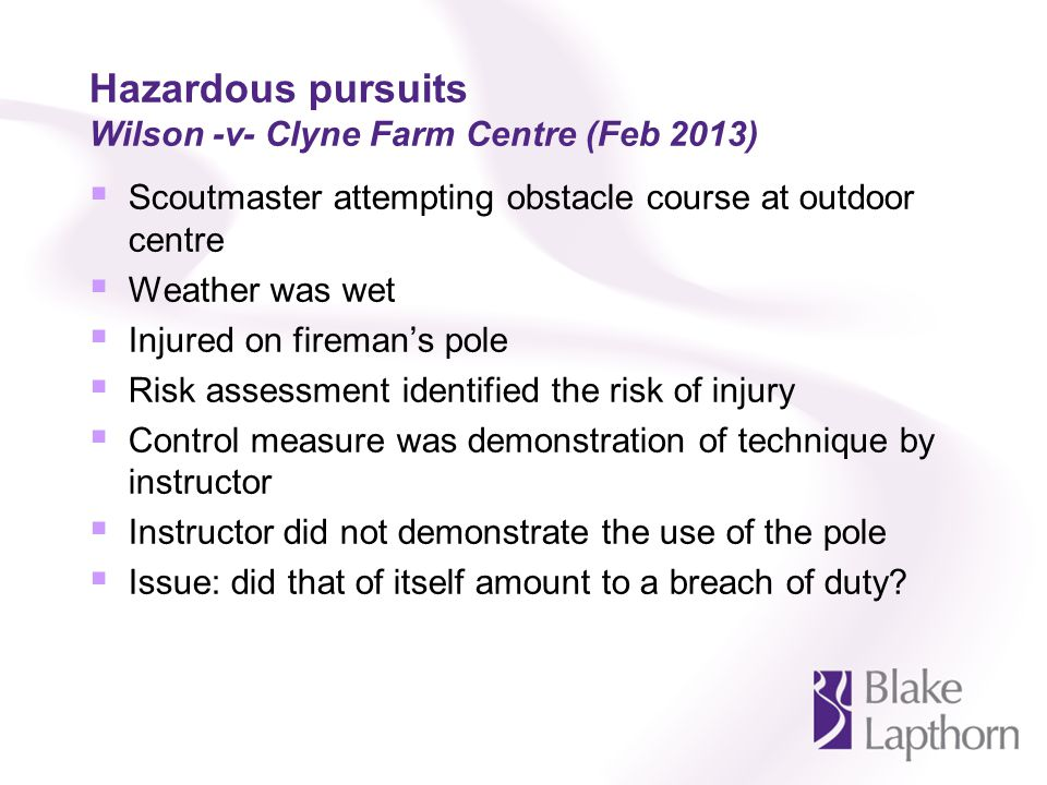 Hazardous pursuits Wilson -v- Clyne Farm Centre (Feb 2013) Scoutmaster attempting obstacle course at outdoor centre Weather was wet Injured on firemans pole Risk assessment identified the risk of injury Control measure was demonstration of technique by instructor Instructor did not demonstrate the use of the pole Issue: did that of itself amount to a breach of duty?