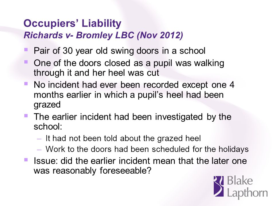 Occupiers Liability Richards v- Bromley LBC (Nov 2012) Pair of 30 year old swing doors in a school One of the doors closed as a pupil was walking through it and her heel was cut No incident had ever been recorded except one 4 months earlier in which a pupils heel had been grazed The earlier incident had been investigated by the school: –It had not been told about the grazed heel –Work to the doors had been scheduled for the holidays Issue: did the earlier incident mean that the later one was reasonably foreseeable