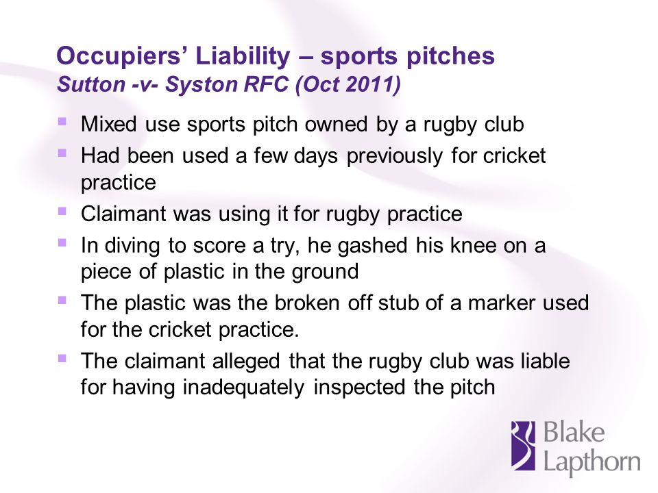 Occupiers Liability – sports pitches Sutton -v- Syston RFC (Oct 2011) Mixed use sports pitch owned by a rugby club Had been used a few days previously for cricket practice Claimant was using it for rugby practice In diving to score a try, he gashed his knee on a piece of plastic in the ground The plastic was the broken off stub of a marker used for the cricket practice.