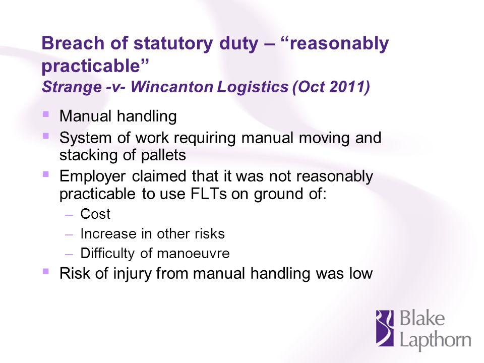 Breach of statutory duty – reasonably practicable Strange -v- Wincanton Logistics (Oct 2011) Manual handling System of work requiring manual moving an