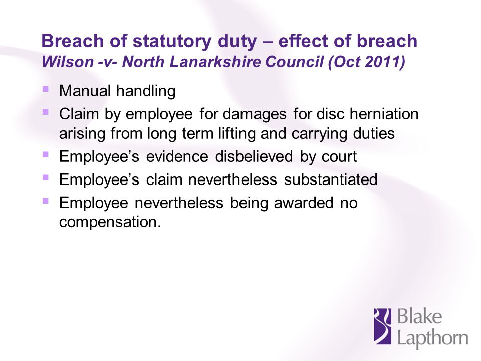 Breach of statutory duty – effect of breach Wilson -v- North Lanarkshire Council (Oct 2011) Manual handling Claim by employee for damages for disc her