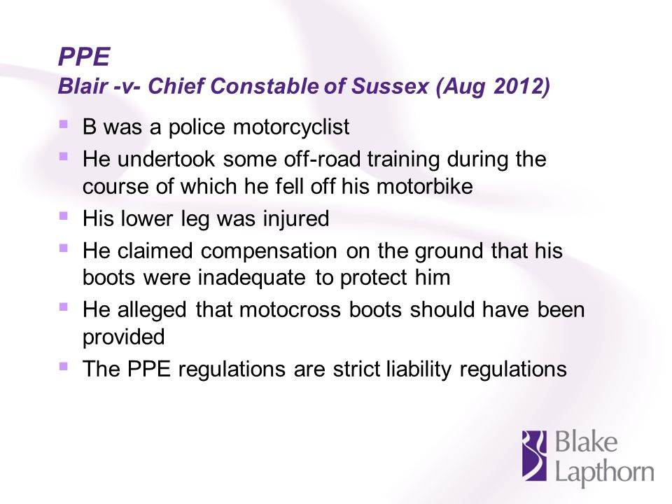 PPE Blair -v- Chief Constable of Sussex (Aug 2012) B was a police motorcyclist He undertook some off-road training during the course of which he fell off his motorbike His lower leg was injured He claimed compensation on the ground that his boots were inadequate to protect him He alleged that motocross boots should have been provided The PPE regulations are strict liability regulations