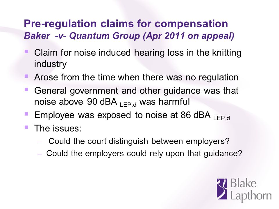 Pre-regulation claims for compensation Baker -v- Quantum Group (Apr 2011 on appeal) Claim for noise induced hearing loss in the knitting industry Aros