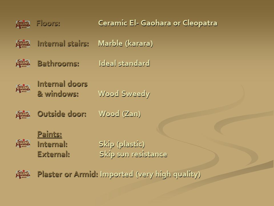 Floors: Ceramic El- Gaohara or Cleopatra Internal stairs: Marble (karara) Bathrooms: Ideal standard Internal doors & windows: Wood Sweedy Outside door: Wood (Zan) Paints: Internal: Skip (plastic) External: Skip sun resistance Plaster or Armid: Imported (very high quality)