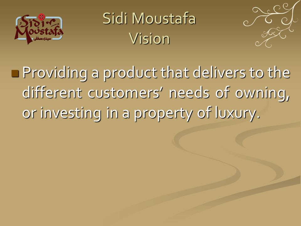 Sidi Moustafa Vision Providing a product that delivers to the different customers needs of owning, or investing in a property of luxury.