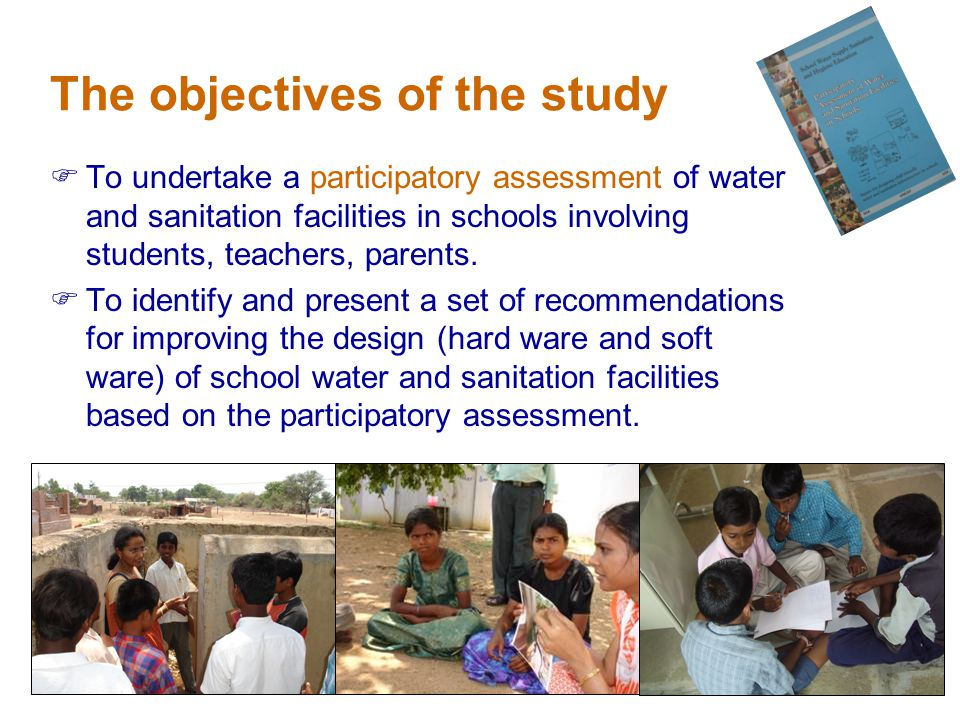 The objectives of the study To undertake a participatory assessment of water and sanitation facilities in schools involving students, teachers, parents.