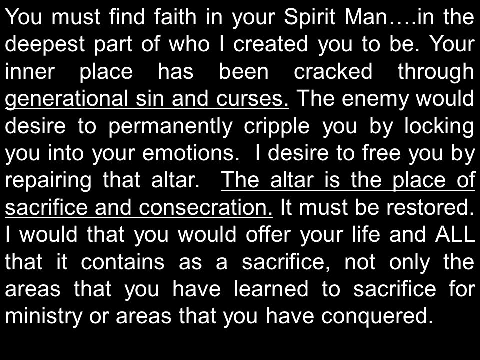 You must find faith in your Spirit Man….in the deepest part of who I created you to be.