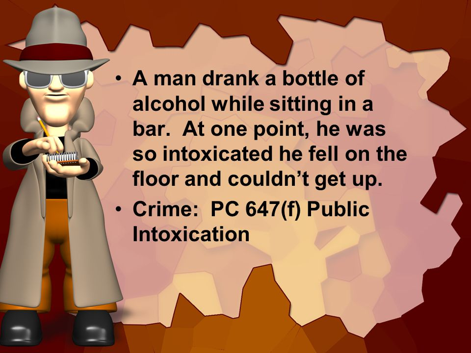 A man drank a bottle of alcohol while sitting in a bar. At one point, he was so intoxicated he fell on the floor and couldnt get up. Crime: PC 647(f)