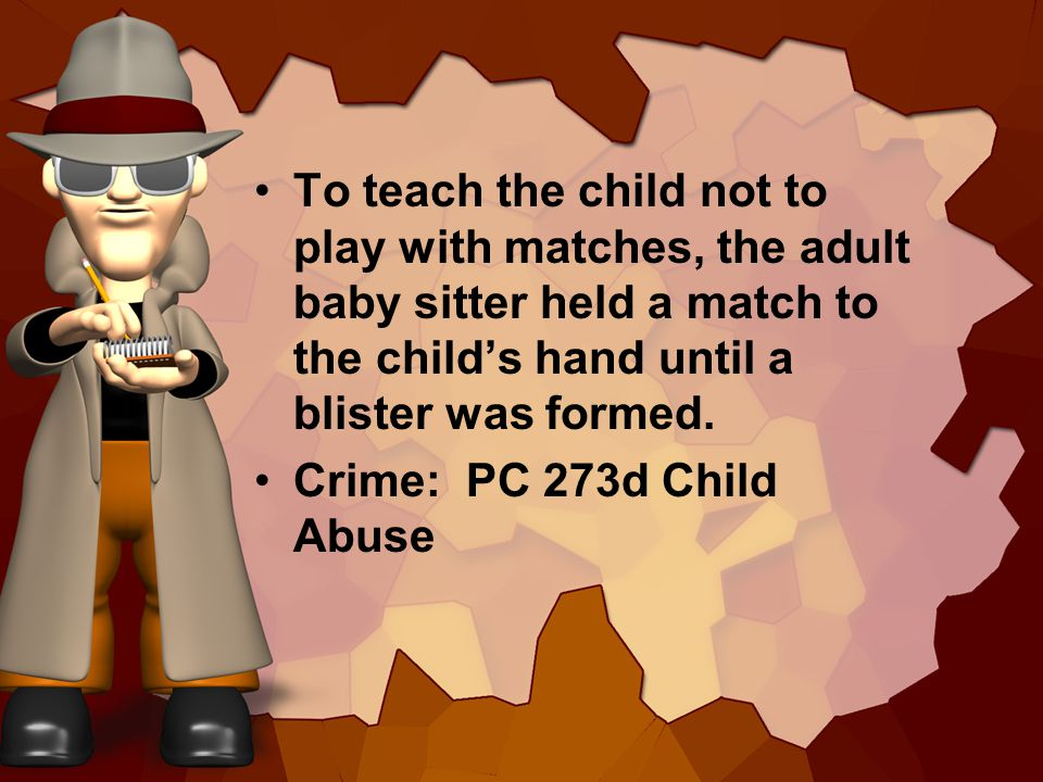 To teach the child not to play with matches, the adult baby sitter held a match to the childs hand until a blister was formed. Crime: PC 273d Child Ab
