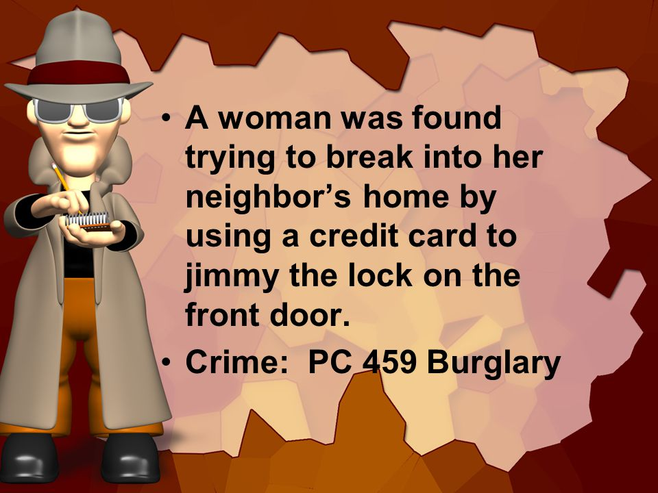 A woman was found trying to break into her neighbors home by using a credit card to jimmy the lock on the front door.