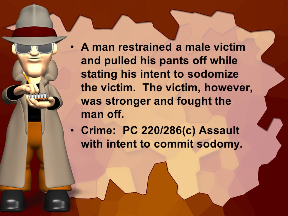 A man restrained a male victim and pulled his pants off while stating his intent to sodomize the victim.