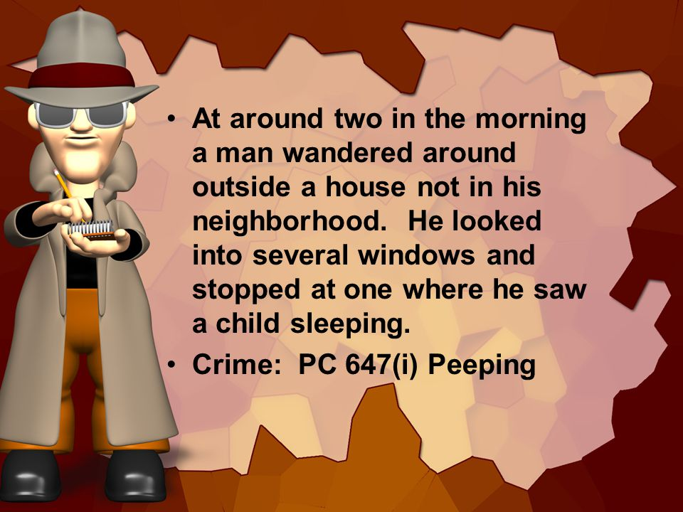 At around two in the morning a man wandered around outside a house not in his neighborhood. He looked into several windows and stopped at one where he