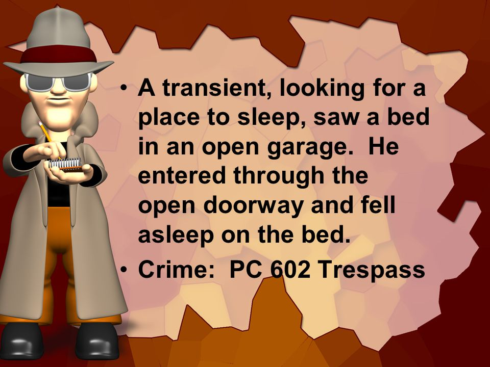 A transient, looking for a place to sleep, saw a bed in an open garage. He entered through the open doorway and fell asleep on the bed. Crime: PC 602