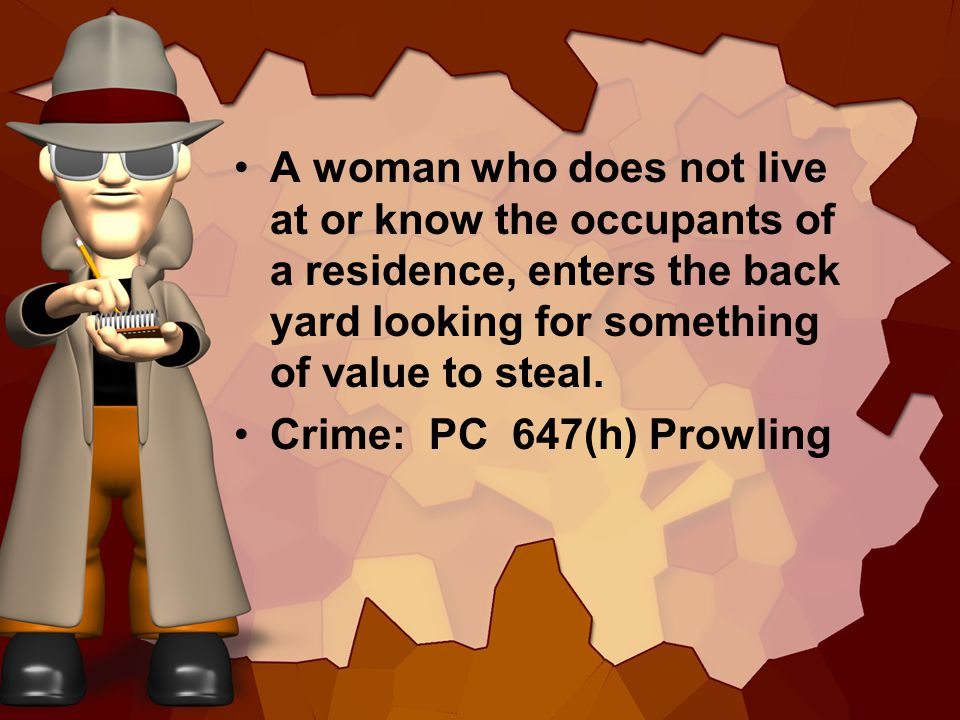 A woman who does not live at or know the occupants of a residence, enters the back yard looking for something of value to steal. Crime: PC 647(h) Prow