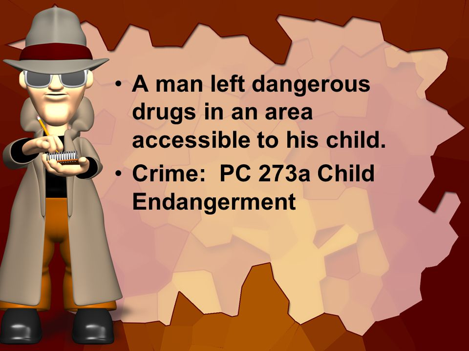 A man left dangerous drugs in an area accessible to his child. Crime: PC 273a Child Endangerment